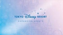 Tokyo Disney Resort Expansion Update
